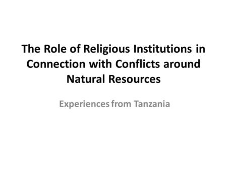 The Role of Religious Institutions in Connection with Conflicts around Natural Resources Experiences from Tanzania.