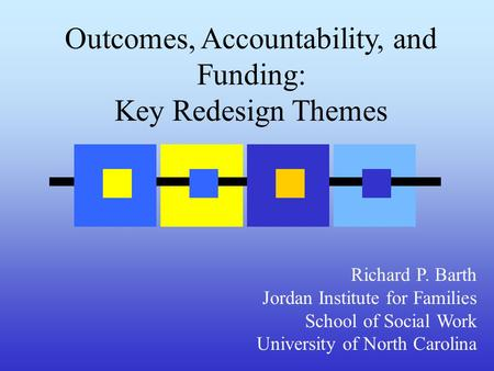 Outcomes, Accountability, and Funding: Key Redesign Themes Richard P. Barth Jordan Institute for Families School of Social Work University of North Carolina.