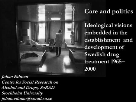 Care Johan Edman Centre for Social Research on Alcohol and Drugs, SoRAD Stockholm University Care and politics Ideological visions.