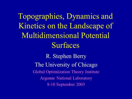 Topographies, Dynamics and Kinetics on the Landscape of Multidimensional Potential Surfaces R. Stephen Berry The University of Chicago Global Optimiization.