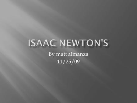 By matt almanza 11/25/09. The life of newton Newton, Sir Isaac mathematician and physicist, one of the foremost scientific intellects of all time. Born.