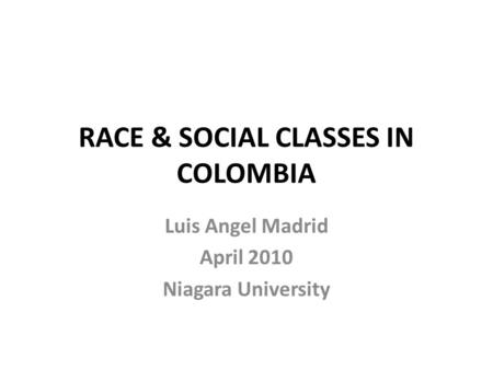 RACE & SOCIAL CLASSES IN COLOMBIA Luis Angel Madrid April 2010 Niagara University.