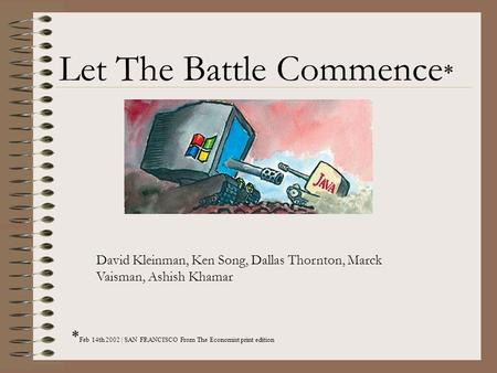Let The Battle Commence * * Feb 14th 2002 | SAN FRANCISCO From The Economist print edition David Kleinman, Ken Song, Dallas Thornton, Marck Vaisman, Ashish.