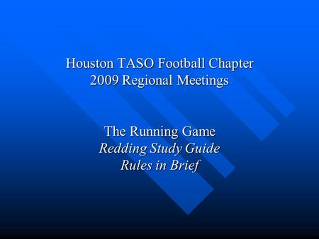 Houston TASO Football Chapter 2009 Regional Meetings The Running Game Redding Study Guide Rules in Brief.