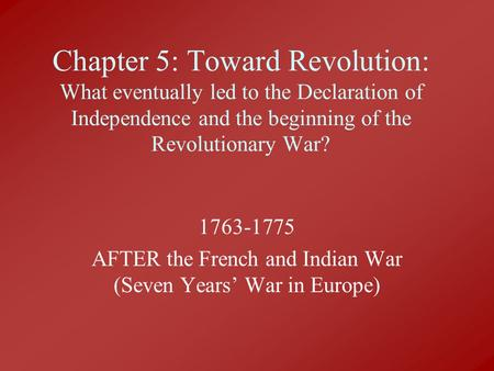 Chapter 5: Toward Revolution: What eventually led to the Declaration of Independence and the beginning of the Revolutionary War? 1763-1775 AFTER the French.