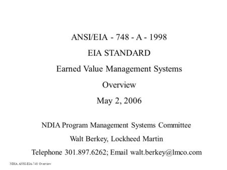 ANSI/EIA - 748 - A - 1998 EIA STANDARD Earned Value Management Systems Overview May 2, 2006 NDIA Program Management Systems Committee Walt Berkey, Lockheed.