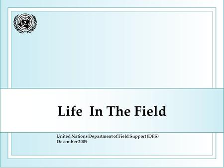 Life In The Field United Nations Department of Field Support (DFS) December 2009.
