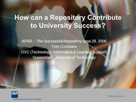 Queensland University of Technology CRICOS No. 000213J How can a Repository Contribute to University Success? APSR - The Successful Repository June 29,