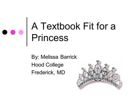 A Textbook Fit for a Princess By: Melissa Barrick Hood College Frederick, MD.