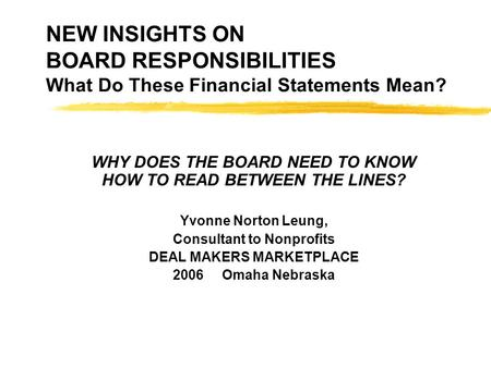 NEW INSIGHTS ON BOARD RESPONSIBILITIES What Do These Financial Statements Mean? WHY DOES THE BOARD NEED TO KNOW HOW TO READ BETWEEN THE LINES? Yvonne Norton.
