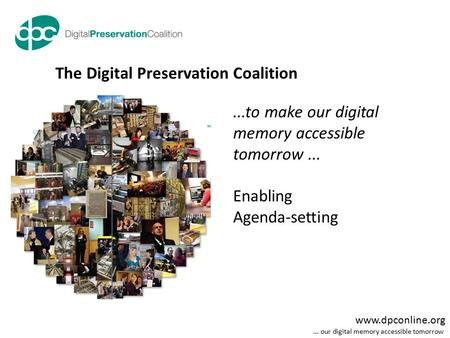 Www.dpconline.org... our digital memory accessible tomorrow...to make our digital memory accessible tomorrow... Enabling Agenda-setting The Digital Preservation.