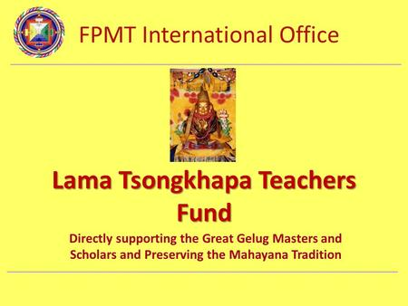 FPMT International Office Department Name Lama Tsongkhapa Teachers Fund Directly supporting the Great Gelug Masters and Scholars and Preserving the Mahayana.