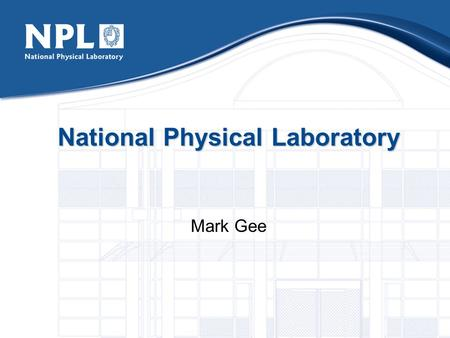 National Physical Laboratory Mark Gee. The National Physical Laboratory UK's National Measurement Institute Founded in 1900 600 people Scientists Engineers.