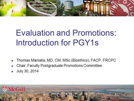 Evaluation and Promotions: Introduction for PGY1s Thomas Maniatis, MD, CM, MSc (Bioethics), FACP, FRCPC Chair, Faculty Postgraduate Promotions Committee.