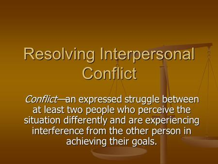 Resolving Interpersonal Conflict Conflict—an expressed struggle between at least two people who perceive the situation differently and are experiencing.