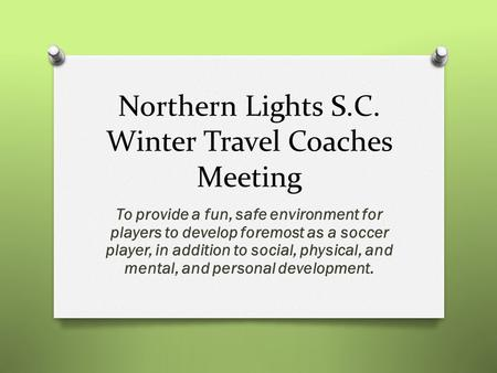 Northern Lights S.C. Winter Travel Coaches Meeting To provide a fun, safe environment for players to develop foremost as a soccer player, in addition to.