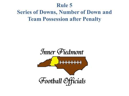 Rule 5 Series of Downs, Number of Down and Team Possession after Penalty.