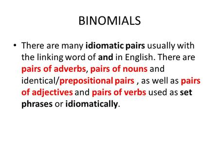 BINOMIALS There are many idiomatic pairs usually with the linking word of and in English. There are pairs of adverbs, pairs of nouns and identical/prepositional.