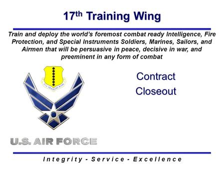 17 th Training Wing I n t e g r i t y - S e r v i c e - E x c e l l e n c e Contract Closeout Train and deploy the world's foremost combat ready Intelligence,