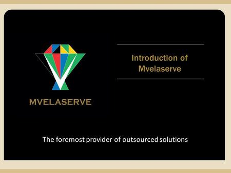 MVELASERVE The foremost provider of outsourced solutions Introduction of Mvelaserve.