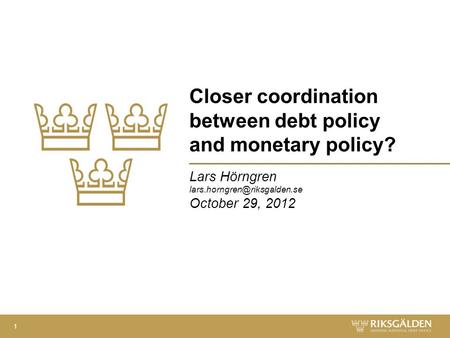 Closer coordination between debt policy and monetary policy? Lars Hörngren October 29, 2012 1.