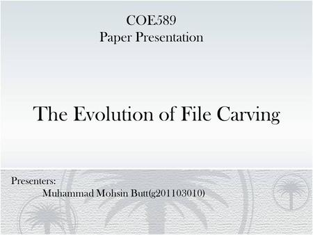 The Evolution of File Carving Presenters: Muhammad Mohsin Butt(g201103010) COE589 Paper Presentation.