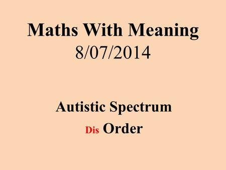 Maths With Meaning 8/07/2014 Autistic Spectrum Dis Order.