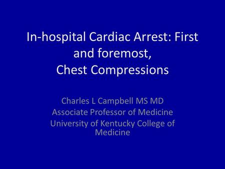 In-hospital Cardiac Arrest: First and foremost, Chest Compressions Charles L Campbell MS MD Associate Professor of Medicine University of Kentucky College.