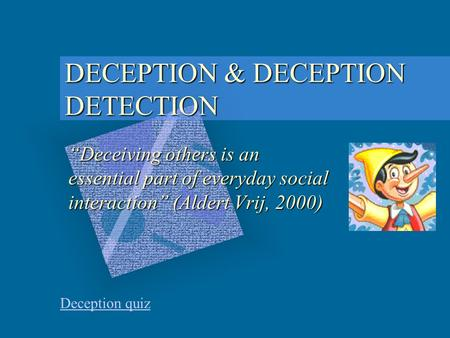 "DECEPTION & DECEPTION DETECTION Deception quiz ""Deceiving others is an essential part of everyday social interaction"" (Aldert Vrij, 2000)"