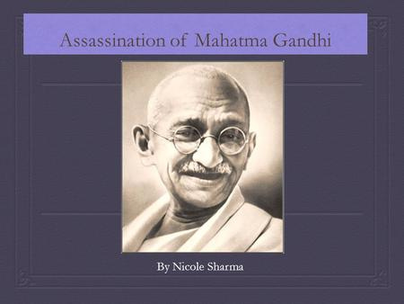 Assassination of Mahatma Gandhi By Nicole Sharma.