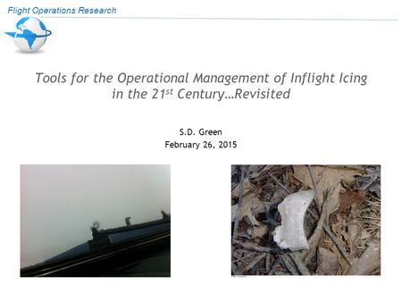 Flight Operations Research Tools for the Operational Management of Inflight Icing in the 21 st Century…Revisited S.D. Green February 26, 2015.
