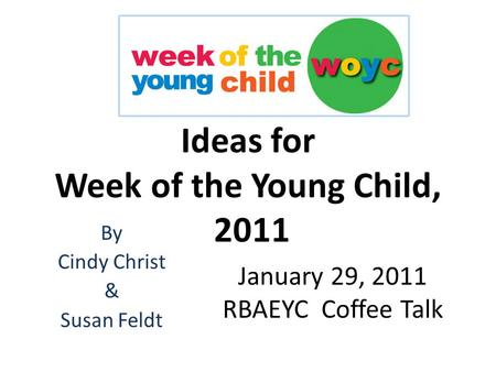 Ideas for Week of the Young Child, 2011 By Cindy Christ & Susan Feldt January 29, 2011 RBAEYC Coffee Talk.