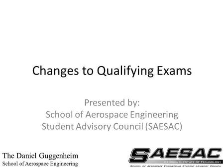 Changes to Qualifying Exams Presented by: School of Aerospace Engineering Student Advisory Council (SAESAC) The Daniel Guggenheim School of Aerospace Engineering.
