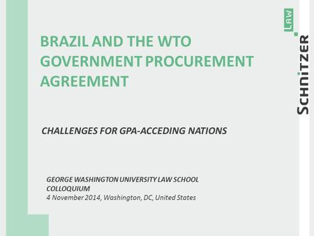 BRAZIL AND THE WTO GOVERNMENT PROCUREMENT AGREEMENT CHALLENGES FOR GPA-ACCEDING NATIONS GEORGE WASHINGTON UNIVERSITY LAW SCHOOL COLLOQUIUM 4 November 2014,