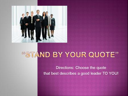 Directions: Choose the quote that best describes a good leader TO YOU!