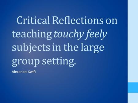 Critical Reflections on teaching touchy feely subjects in the large group setting. Alexandra Swift.