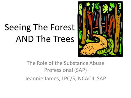 Seeing The Forest AND The Trees The Role of the Substance Abuse Professional (SAP) Jeannie James, LPC/S, NCACII, SAP.