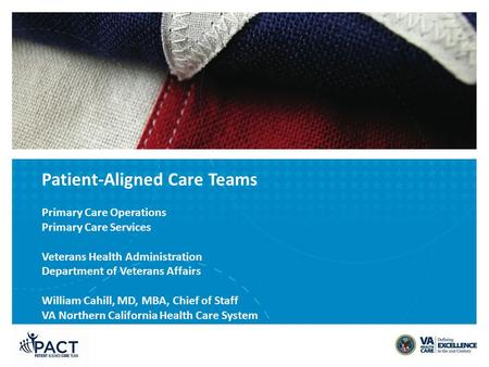 Patient-Aligned Care Teams Primary Care Operations Primary Care Services Veterans Health Administration Department of Veterans Affairs William Cahill,