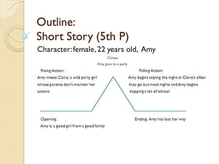 Outline: Short Story (5th P) Character: female, 22 years old, Amy Climax: Amy goes to a party Rising Action: Falling Action: Amy meets Claire, a wild party.