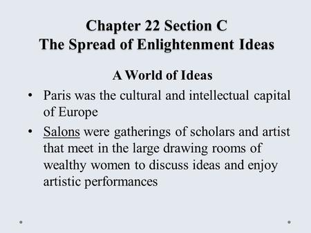 Chapter 22 Section C The Spread of Enlightenment Ideas A World of Ideas Paris was the cultural and intellectual capital of Europe Salons were gatherings.