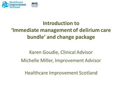 Introduction to 'Immediate management of delirium care bundle' and change package Karen Goudie, Clinical Advisor a Michelle Miller, Improvement Advisor.