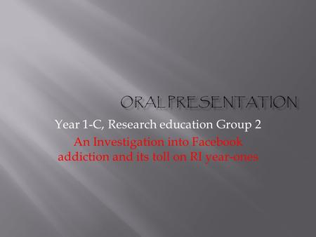 Year 1-C, Research education Group 2 An Investigation into Facebook addiction and its toll on RI year-ones.