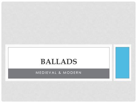 MEDIEVAL & MODERN BALLADS. BALLAD HISTORY HISTORY Late Medieval Europe (1200- 1400s). Began as a type of folk song that told an exciting story. Francis.
