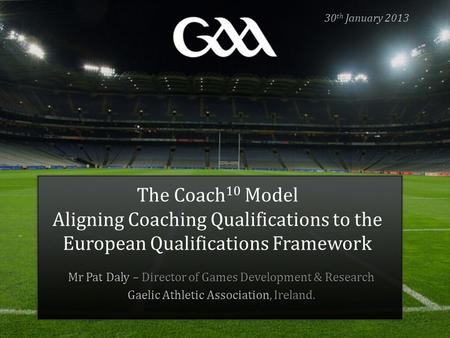 30th January 2013 The Coach10 Model Aligning Coaching Qualifications to the European Qualifications Framework Mr Pat Daly – Director of Games Development.
