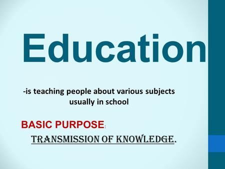 Education -is teaching people about various subjects usually in school BASIC PURPOSE : TRANSMISSION OF KNOWLEDGE.