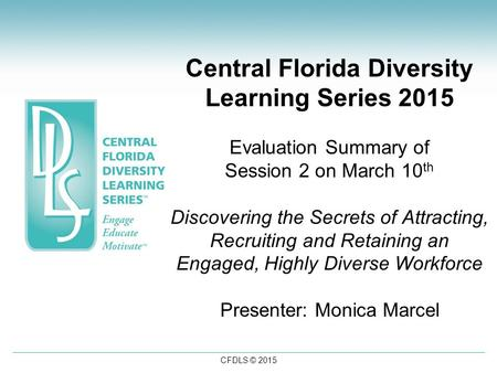 CFDLS © 2015 Central Florida Diversity Learning Series 2015 Evaluation Summary of Session 2 on March 10 th Discovering the Secrets of Attracting, Recruiting.