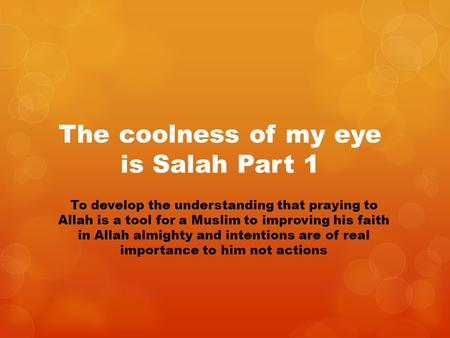 The coolness of my eye is Salah Part 1 To develop the understanding that praying to Allah is a tool for a Muslim to improving his faith in Allah almighty.