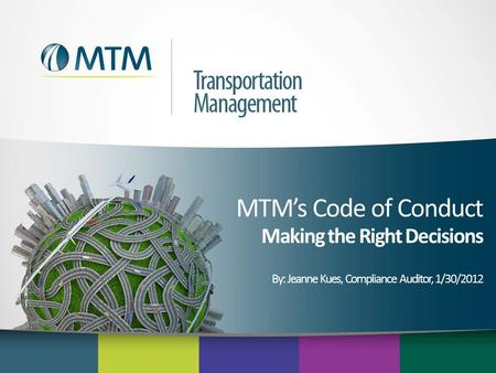 MTM's Code of Conduct Making the Right Decisions By: Jeanne Kues, Compliance Auditor, 1/30/2012.