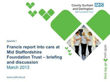 Www.cddft.nhs.uk Appendix 1 Francis report into care at Mid Staffordshire Foundation Trust – briefing and discussion March 2013.