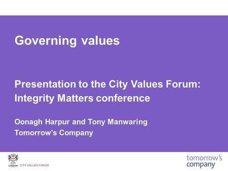 Governing values Presentation to the City Values Forum: Integrity Matters conference Oonagh Harpur and Tony Manwaring Tomorrow's Company.